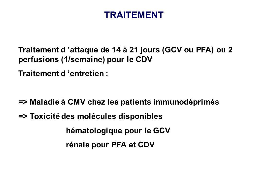 TRAITEMENT Traitement d attaque de 14 à 21 jours (GCV ou PFA) ou 2 perfusions (1/semaine) pour le CDV Traitement d entretien : => Maladie à CMV chez l