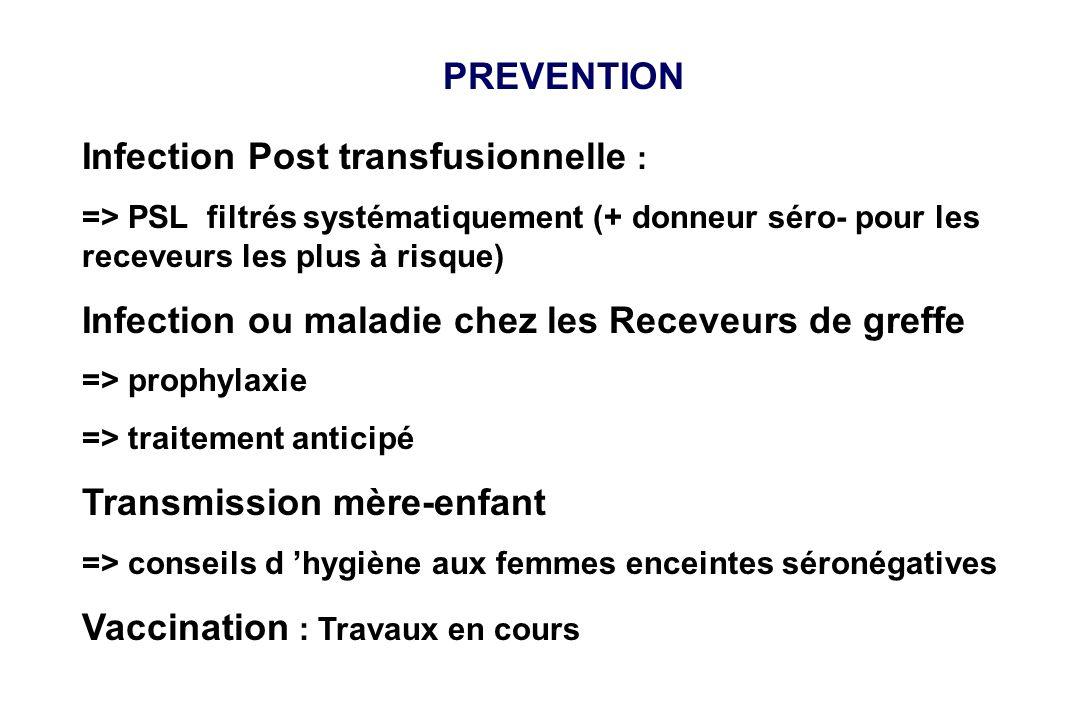 PREVENTION Infection Post transfusionnelle : => PSL filtrés systématiquement (+ donneur séro- pour les receveurs les plus à risque) Infection ou malad
