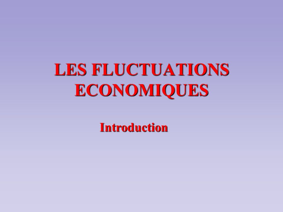 LES FLUCTUATIONS ECONOMIQUES Introduction