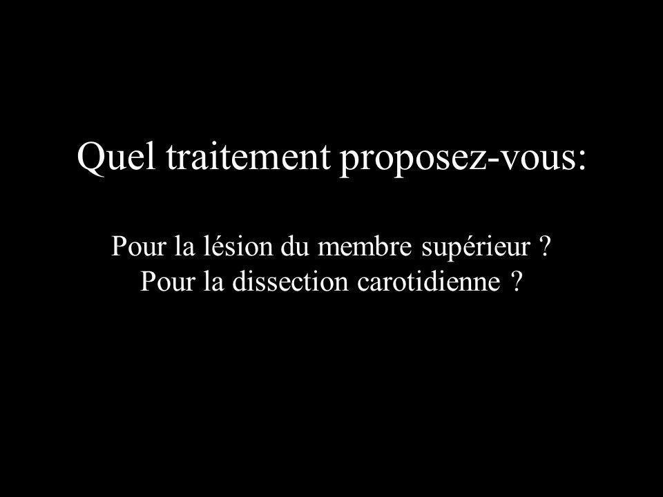 Quel traitement proposez-vous: Pour la lésion du membre supérieur ? Pour la dissection carotidienne ?