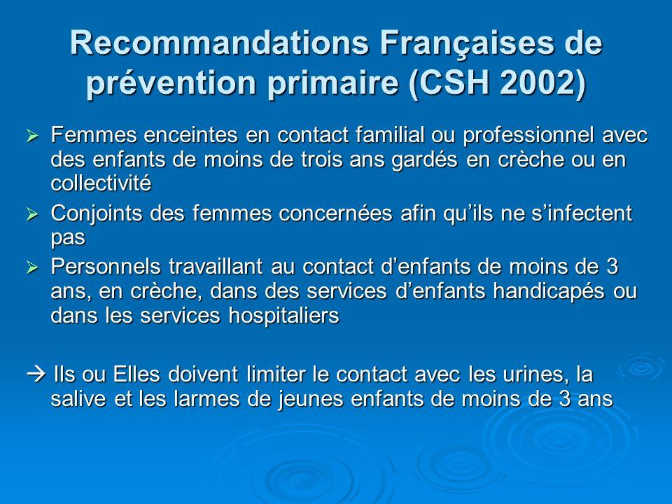 Recommandations Françaises de prévention primaire (CSH 2002) Femmes enceintes en contact familial ou professionnel avec des enfants de moins de trois