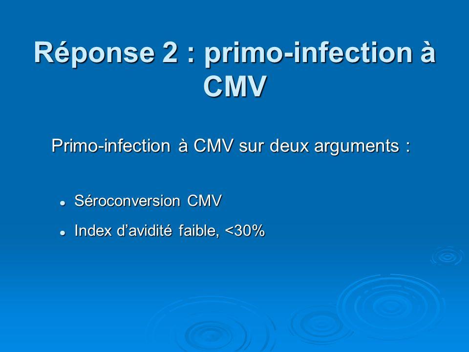 Réponse 2 : primo-infection à CMV Primo-infection à CMV sur deux arguments : Séroconversion CMV Séroconversion CMV Index davidité faible, <30% Index d