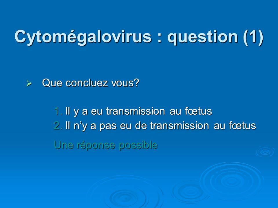 Cytomégalovirus : question (1) Que concluez vous? Que concluez vous? 1.Il y a eu transmission au fœtus 2.Il ny a pas eu de transmission au fœtus Une r