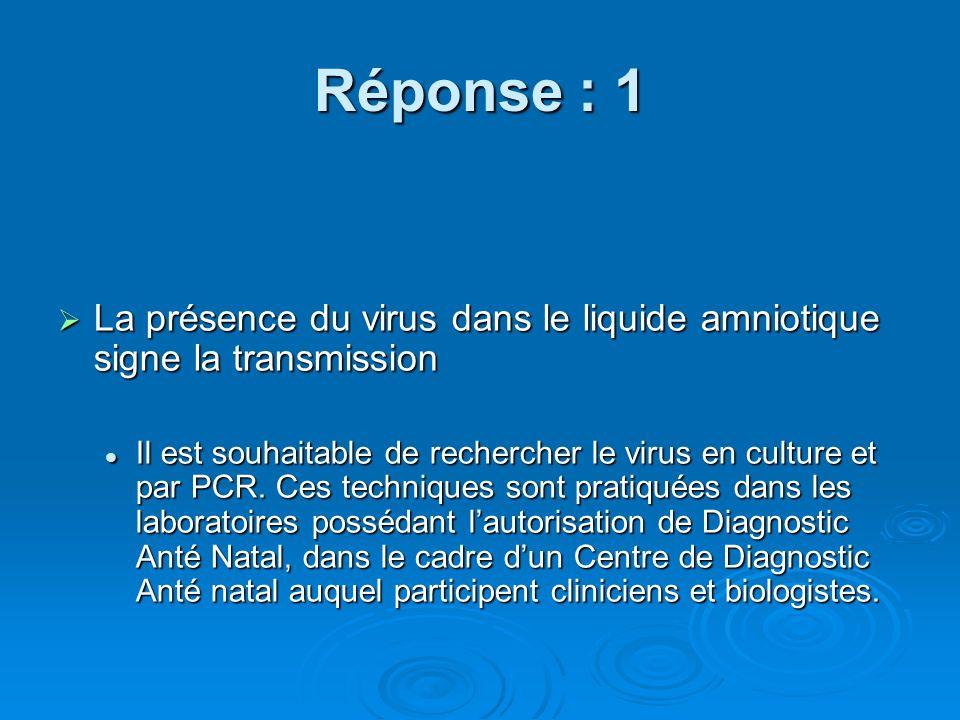 Réponse : 1 La présence du virus dans le liquide amniotique signe la transmission La présence du virus dans le liquide amniotique signe la transmissio