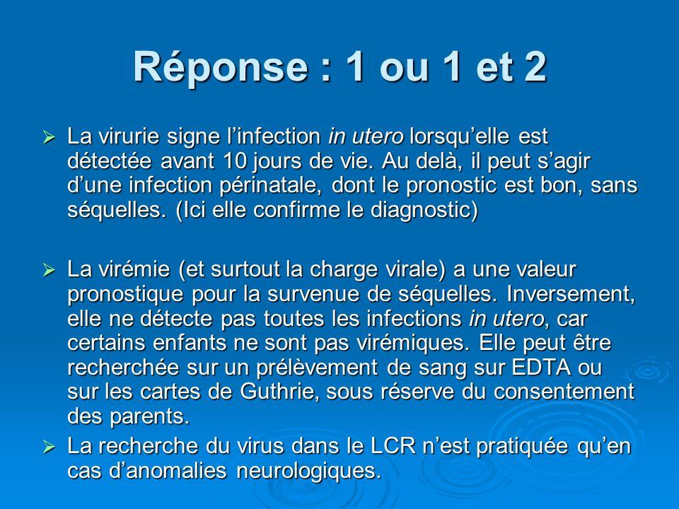 Réponse : 1 ou 1 et 2 La virurie signe linfection in utero lorsquelle est détectée avant 10 jours de vie. Au delà, il peut sagir dune infection périna