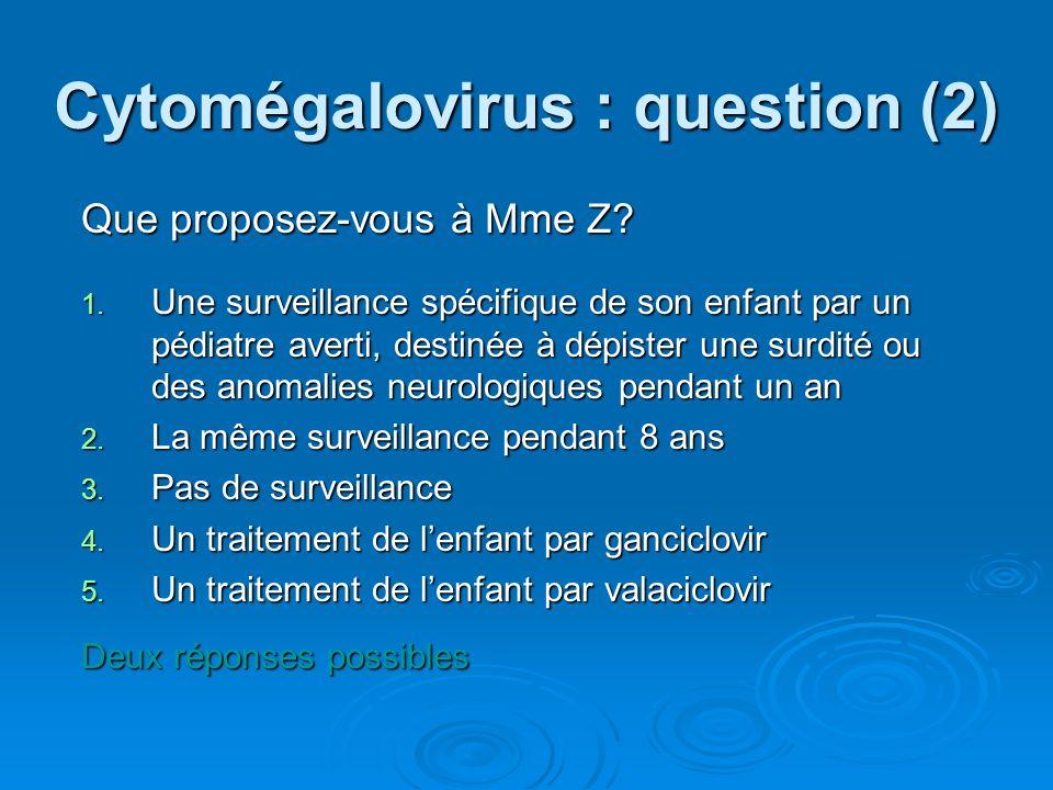 Cytomégalovirus : question (2) Que proposez-vous à Mme Z? 1. Une surveillance spécifique de son enfant par un pédiatre averti, destinée à dépister une