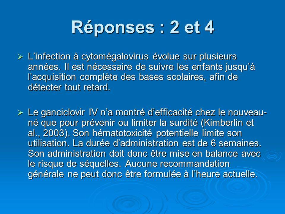 Réponses : 2 et 4 Linfection à cytomégalovirus évolue sur plusieurs années. Il est nécessaire de suivre les enfants jusquà lacquisition complète des b