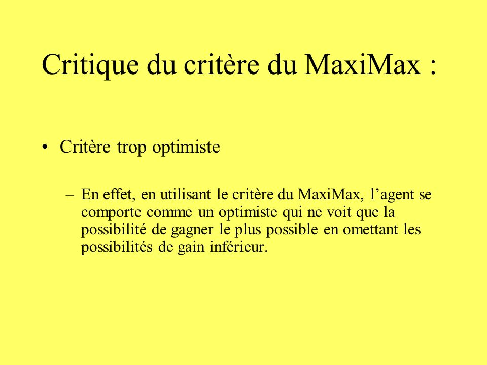 Critique du critère du MaxiMax : Critère trop optimiste –En effet, en utilisant le critère du MaxiMax, lagent se comporte comme un optimiste qui ne voit que la possibilité de gagner le plus possible en omettant les possibilités de gain inférieur.