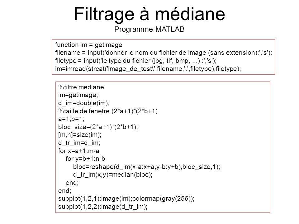 %filtre mediane im=getimage; d_im=double(im); %taille de fenetre (2*a+1)*(2*b+1) a=1;b=1; bloc_size=(2*a+1)*(2*b+1); [m,n]=size(im); d_tr_im=d_im; for x=a+1:m-a for y=b+1:n-b bloc=reshape(d_im(x-a:x+a,y-b:y+b),bloc_size,1); d_tr_im(x,y)=median(bloc); end; subplot(1,2,1);image(im);colormap(gray(256)); subplot(1,2,2);image(d_tr_im); function im = getimage filename = input( donner le nom du fichier de image (sans extension): , s ); filetype = input( le type du fichier (jpg, tif, bmp,...) : , s ); im=imread(strcat( image_de_test\ ,filename, . ,filetype),filetype); Filtrage à médiane Programme MATLAB