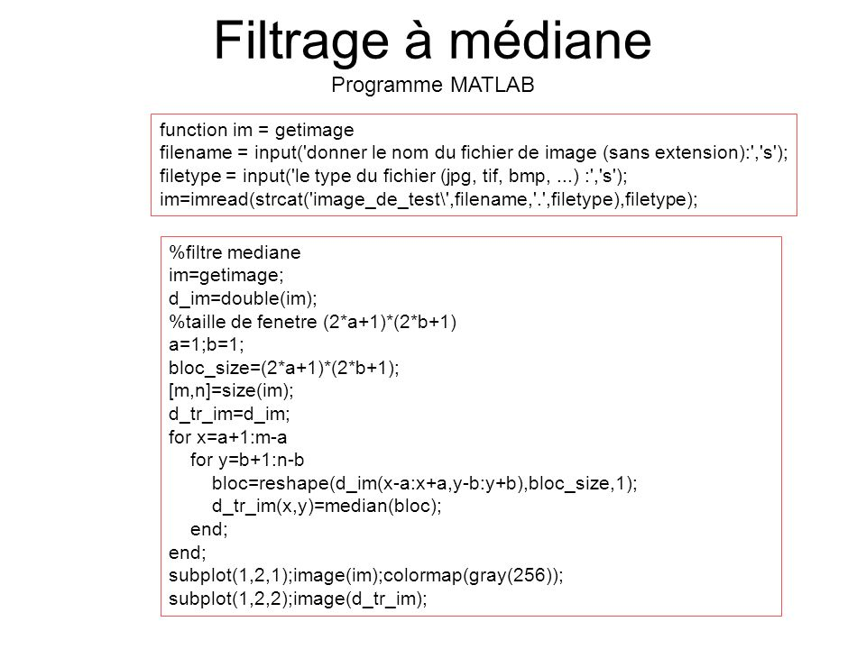 %filtre mediane im=getimage; d_im=double(im); %taille de fenetre (2*a+1)*(2*b+1) a=1;b=1; bloc_size=(2*a+1)*(2*b+1); [m,n]=size(im); d_tr_im=d_im; for
