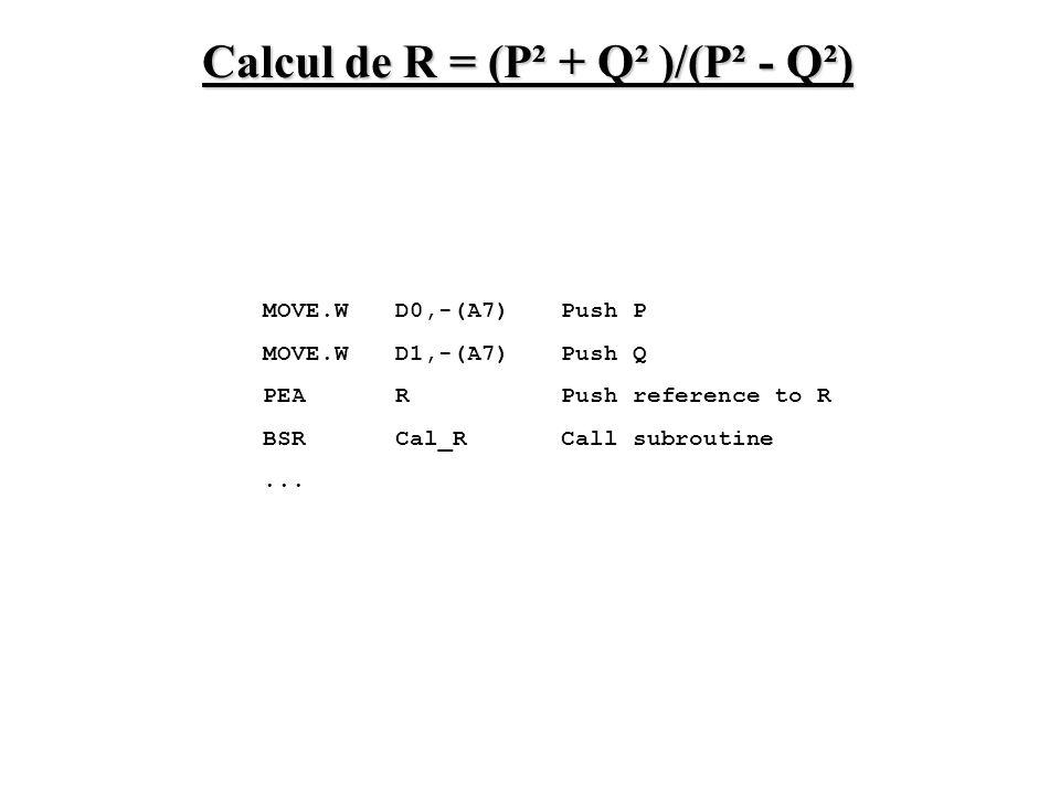 MOVE.W D0,-(A7) Push P MOVE.W D1,-(A7) Push Q PEA R Push reference to R BSR Cal_R Call subroutine... Calcul de R = (P² + Q² )/(P² - Q²)