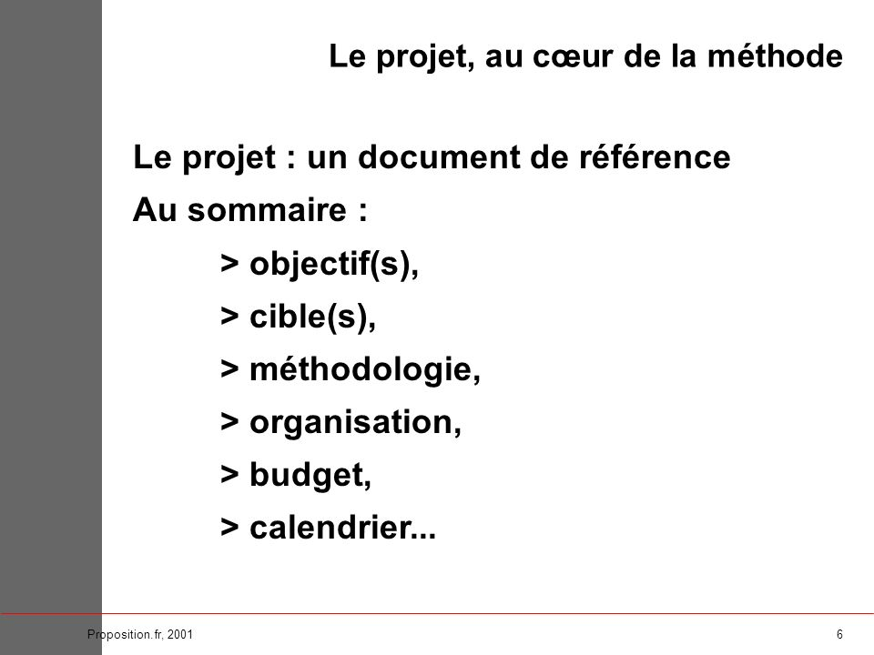 6Proposition.fr, 2001 Le projet : un document de référence Au sommaire : > objectif(s), > cible(s), > méthodologie, > organisation, > budget, > calend