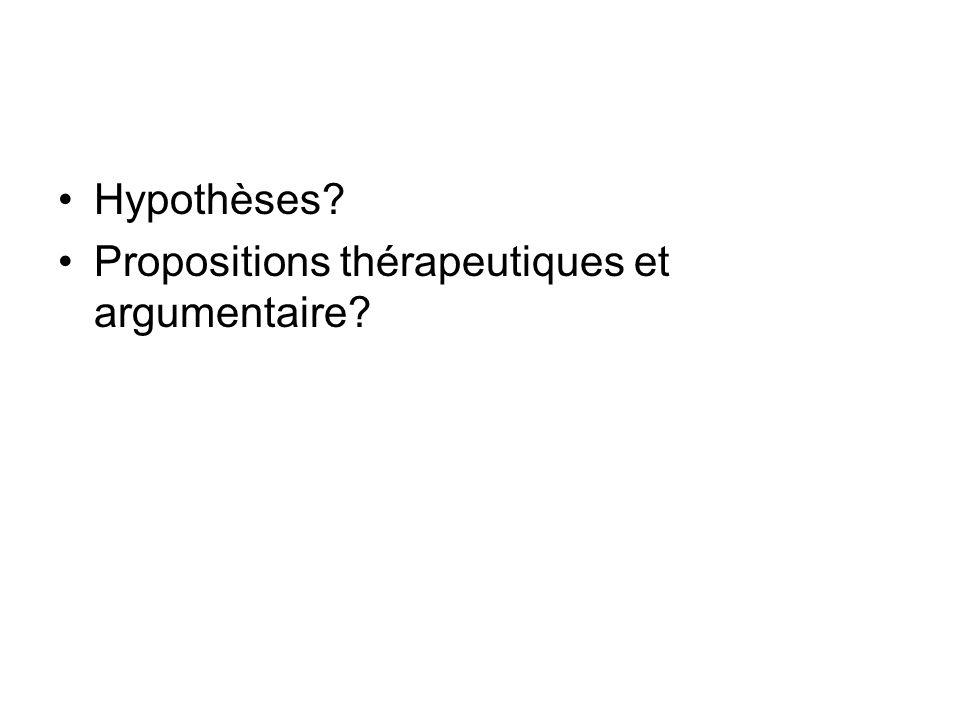 Hypothèses? Propositions thérapeutiques et argumentaire?