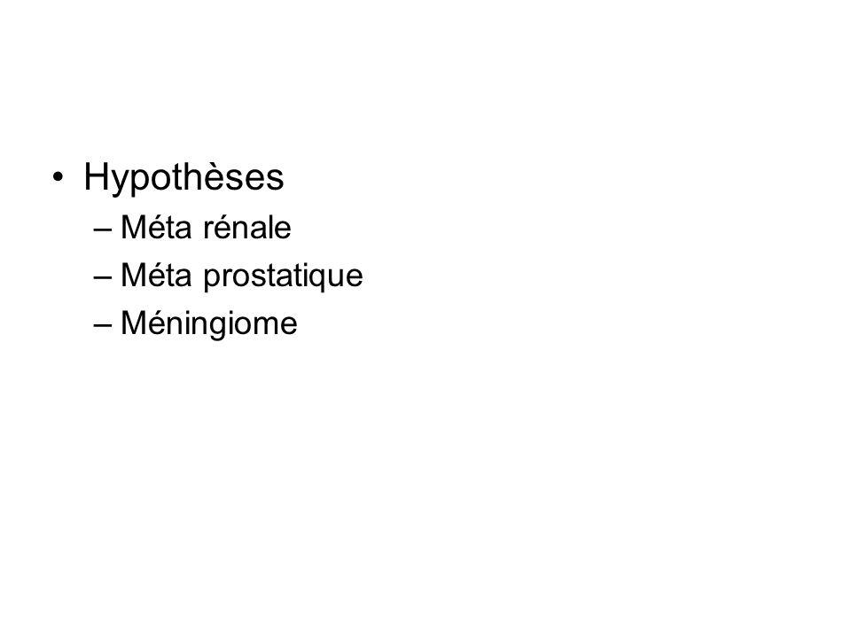 Hypothèses –Méta rénale –Méta prostatique –Méningiome