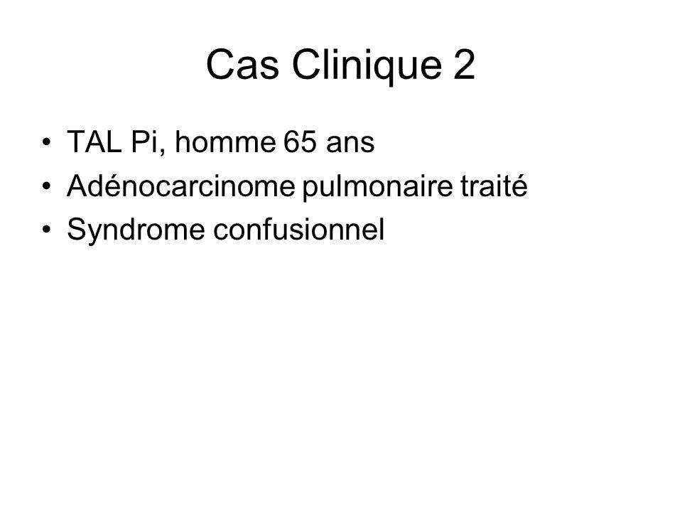 Cas Clinique 2 TAL Pi, homme 65 ans Adénocarcinome pulmonaire traité Syndrome confusionnel