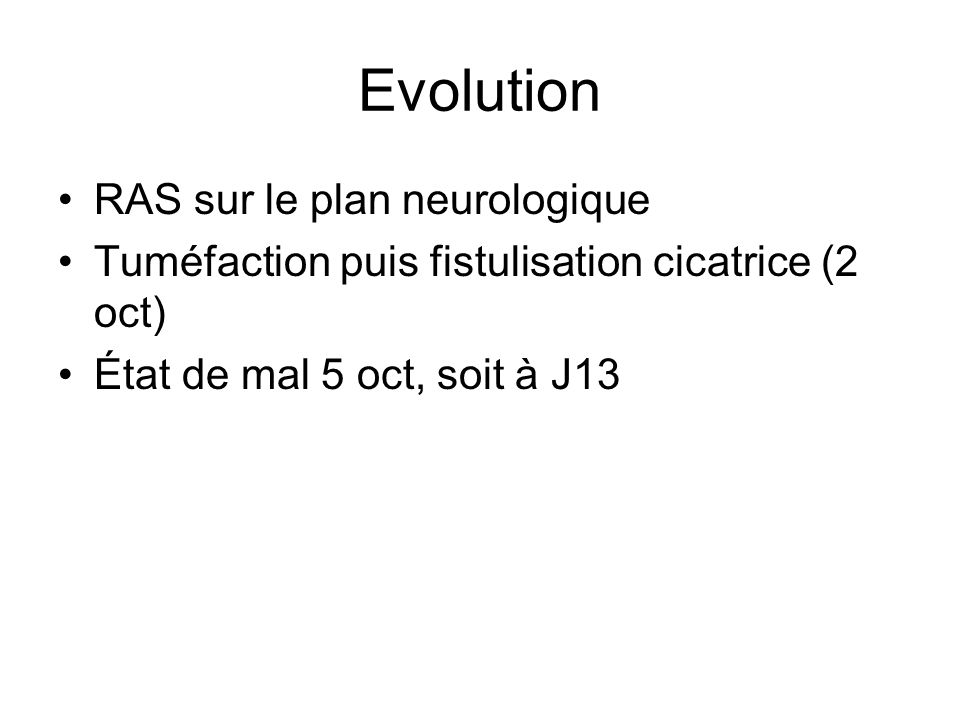 RAS sur le plan neurologique Tuméfaction puis fistulisation cicatrice (2 oct) État de mal 5 oct, soit à J13