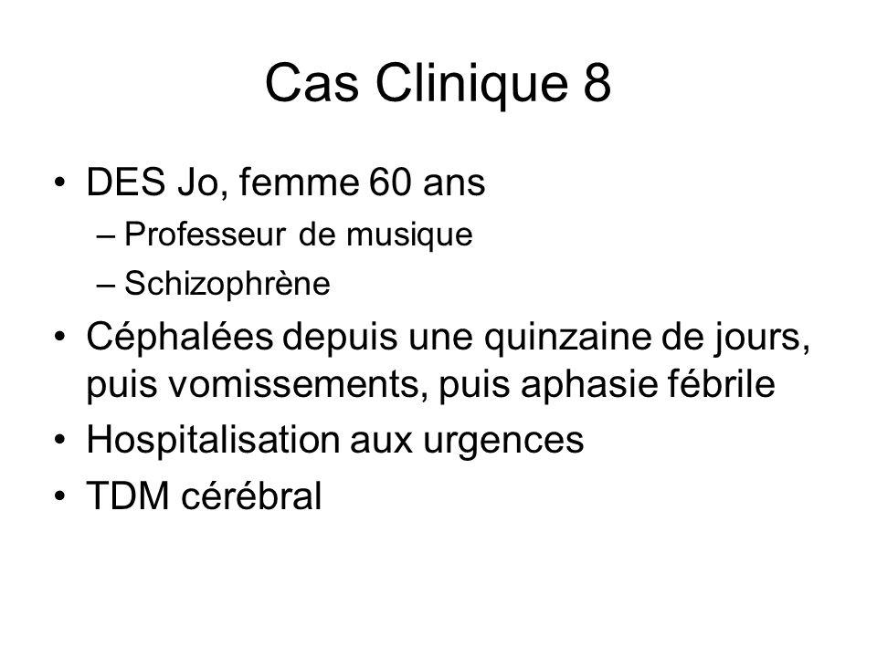 Cas Clinique 8 DES Jo, femme 60 ans –Professeur de musique –Schizophrène Céphalées depuis une quinzaine de jours, puis vomissements, puis aphasie fébr