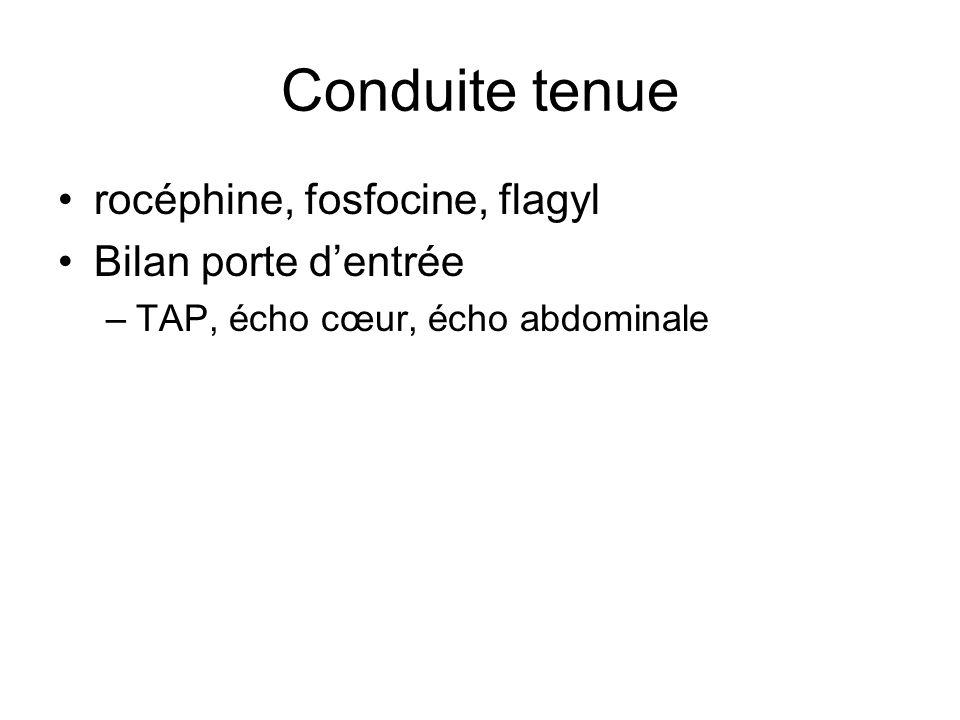 Conduite tenue rocéphine, fosfocine, flagyl Bilan porte dentrée –TAP, écho cœur, écho abdominale