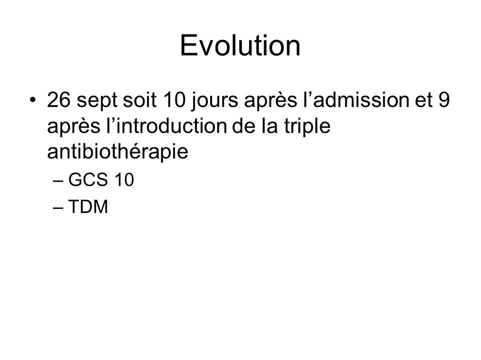 Evolution 26 sept soit 10 jours après ladmission et 9 après lintroduction de la triple antibiothérapie –GCS 10 –TDM