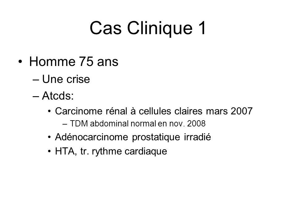 Cas Clinique 1 Homme 75 ans –Une crise –Atcds: Carcinome rénal à cellules claires mars 2007 –TDM abdominal normal en nov. 2008 Adénocarcinome prostati