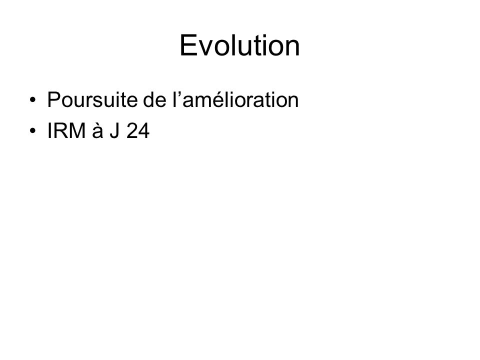 Evolution Poursuite de lamélioration IRM à J 24
