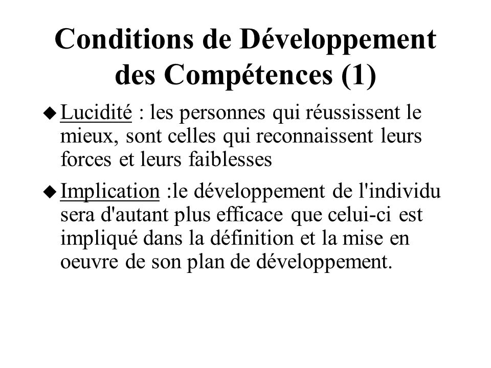 Conditions de Développement des Compétences (1) Lucidité : les personnes qui réussissent le mieux, sont celles qui reconnaissent leurs forces et leurs