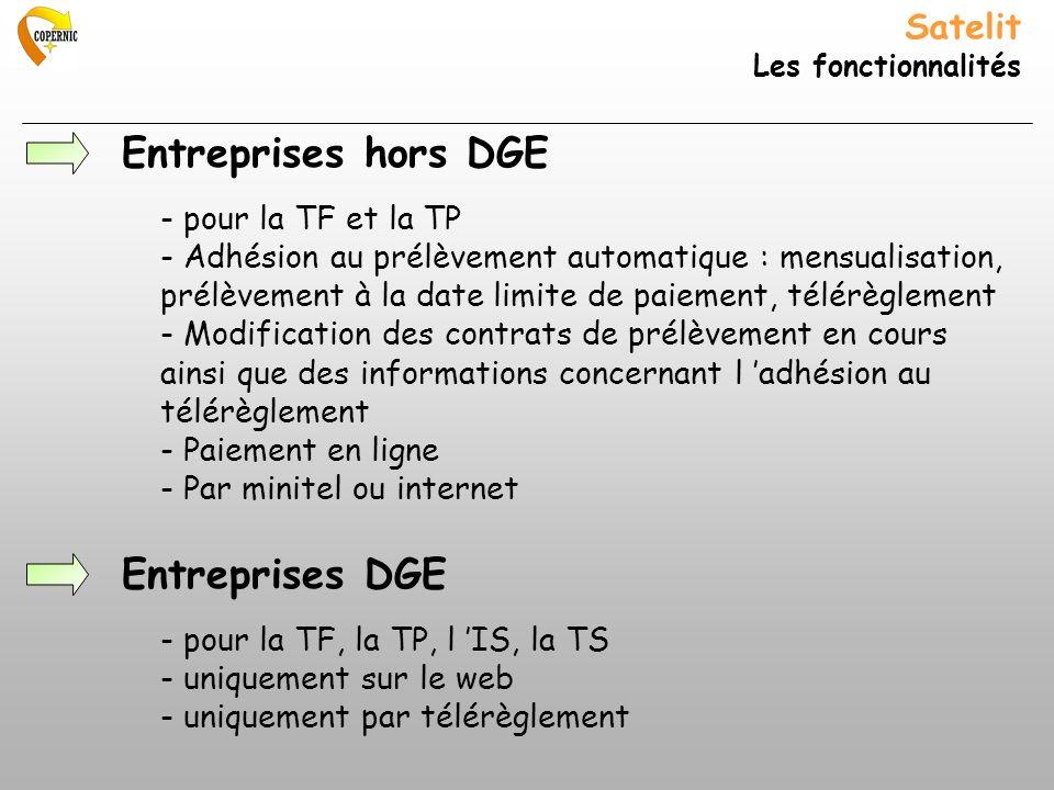 Satelit Les fonctionnalités Entreprises hors DGE - pour la TF et la TP - Adhésion au prélèvement automatique : mensualisation, prélèvement à la date limite de paiement, télérèglement - Modification des contrats de prélèvement en cours ainsi que des informations concernant l adhésion au télérèglement - Paiement en ligne - Par minitel ou internet Entreprises DGE - pour la TF, la TP, l IS, la TS - uniquement sur le web - uniquement par télérèglement