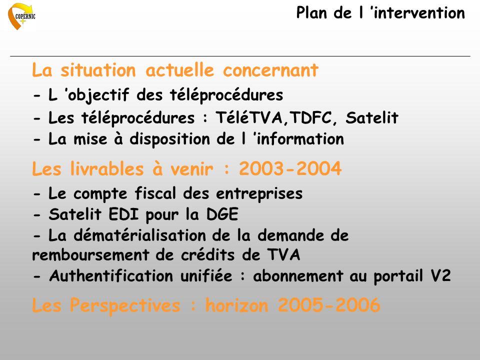 La situation actuelle concernant - L objectif des téléprocédures - Les téléprocédures : TéléTVA,TDFC, Satelit - La mise à disposition de l information Les livrables à venir : 2003-2004 - Le compte fiscal des entreprises - Satelit EDI pour la DGE - La dématérialisation de la demande de remboursement de crédits de TVA - Authentification unifiée : abonnement au portail V2 Les Perspectives : horizon 2005-2006 Plan de l intervention