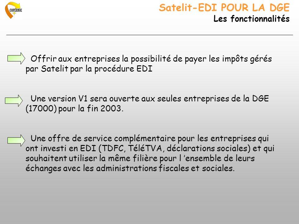 Satelit-EDI POUR LA DGE Les fonctionnalités Offrir aux entreprises la possibilité de payer les impôts gérés par Satelit par la procédure EDI Une version V1 sera ouverte aux seules entreprises de la DGE (17000) pour la fin 2003.