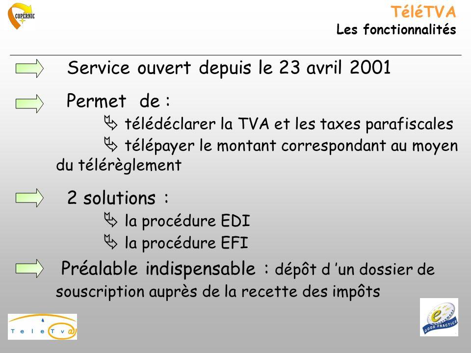 TéléTVA Les fonctionnalités Service ouvert depuis le 23 avril 2001 Permet de : télédéclarer la TVA et les taxes parafiscales télépayer le montant correspondant au moyen du télérèglement 2 solutions : la procédure EDI la procédure EFI Préalable indispensable : dépôt d un dossier de souscription auprès de la recette des impôts