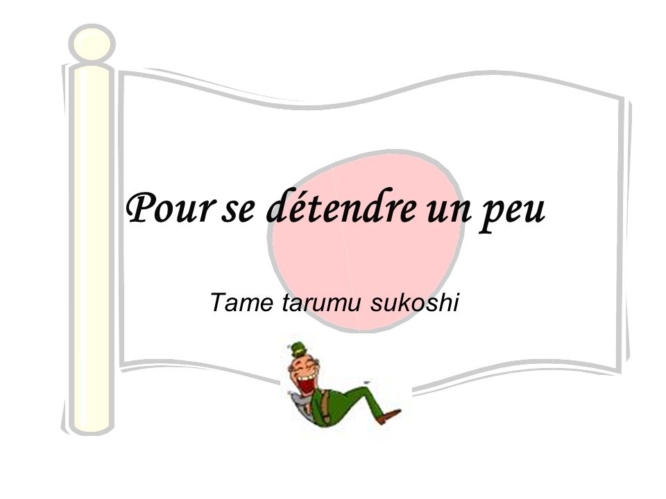 Pour se détendre un peu Tame tarumu sukoshi