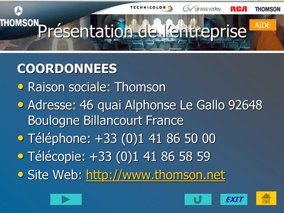 EXIT Présentation de lentreprise COORDONNEES Raison sociale: Thomson Raison sociale: Thomson Adresse: 46 quai Alphonse Le Gallo 92648 Boulogne Billancourt France Adresse: 46 quai Alphonse Le Gallo 92648 Boulogne Billancourt France Téléphone: +33 (0)1 41 86 50 00 Téléphone: +33 (0)1 41 86 50 00 Télécopie: +33 (0)1 41 86 58 59 Télécopie: +33 (0)1 41 86 58 59 Site Web: http://www.thomson.net Site Web: http://www.thomson.nethttp://www.thomson.net AIDE