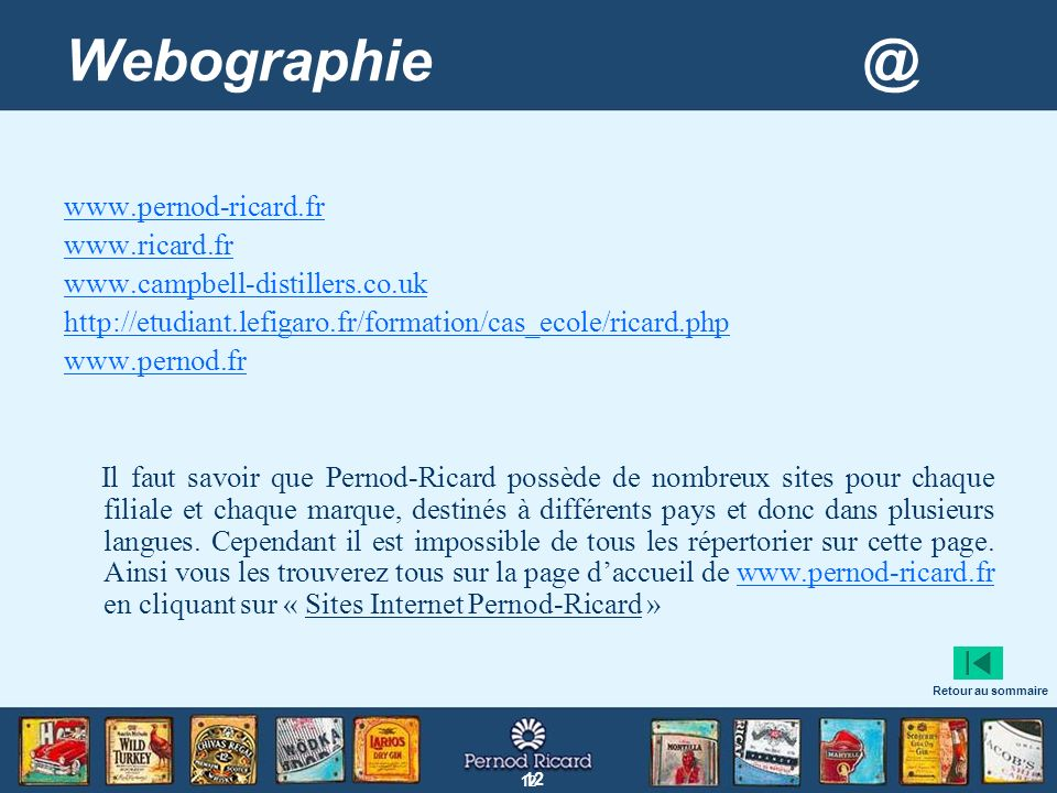 12 Webographie @ www.pernod-ricard.fr www.ricard.fr www.campbell-distillers.co.uk http://etudiant.lefigaro.fr/formation/cas_ecole/ricard.php www.perno