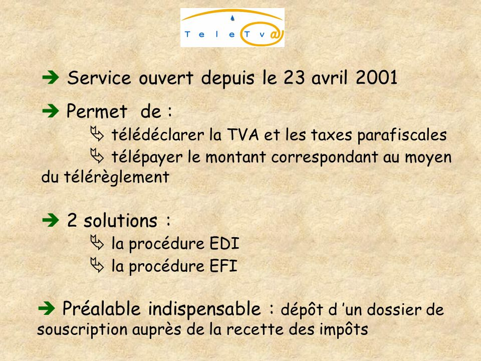 Service ouvert depuis le 23 avril 2001 Permet de : télédéclarer la TVA et les taxes parafiscales télépayer le montant correspondant au moyen du télérè
