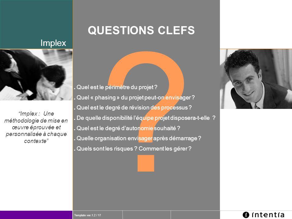 Template ver.1.2 / 17 Implex ? QUESTIONS CLEFS l Quel est le périmètre du projet ? l Quel « phasing » du projet peut-on envisager ? l Quel est le degr