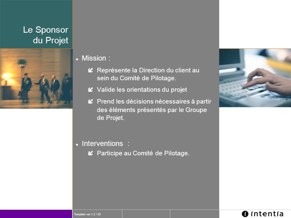 Template ver.1.2 / 23 Le Sponsor du Projet l Mission : íReprésente la Direction du client au sein du Comité de Pilotage. íValide les orientations du p