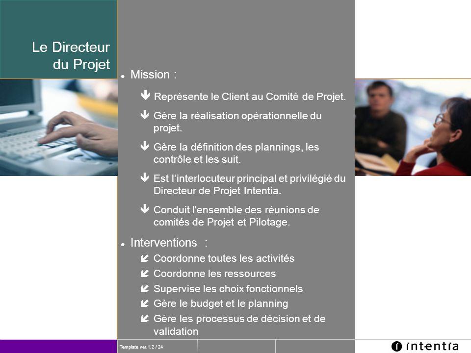 Template ver.1.2 / 24 Le Directeur du Projet l Mission : ê Représente le Client au Comité de Projet. ê Gère la réalisation opérationnelle du projet. ê