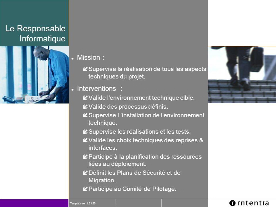 Template ver.1.2 / 25 Le Responsable Informatique l Mission : íSupervise la réalisation de tous les aspects techniques du projet. l Interventions : íV