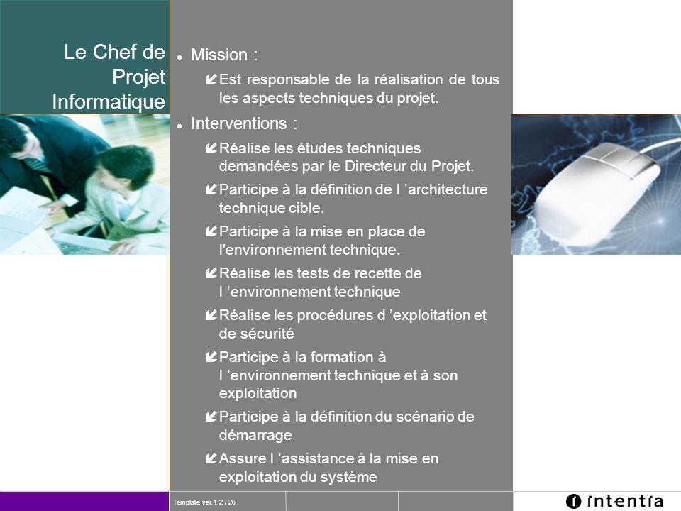 Template ver.1.2 / 26 l Mission : íEst responsable de la réalisation de tous les aspects techniques du projet. l Interventions : íRéalise les études t