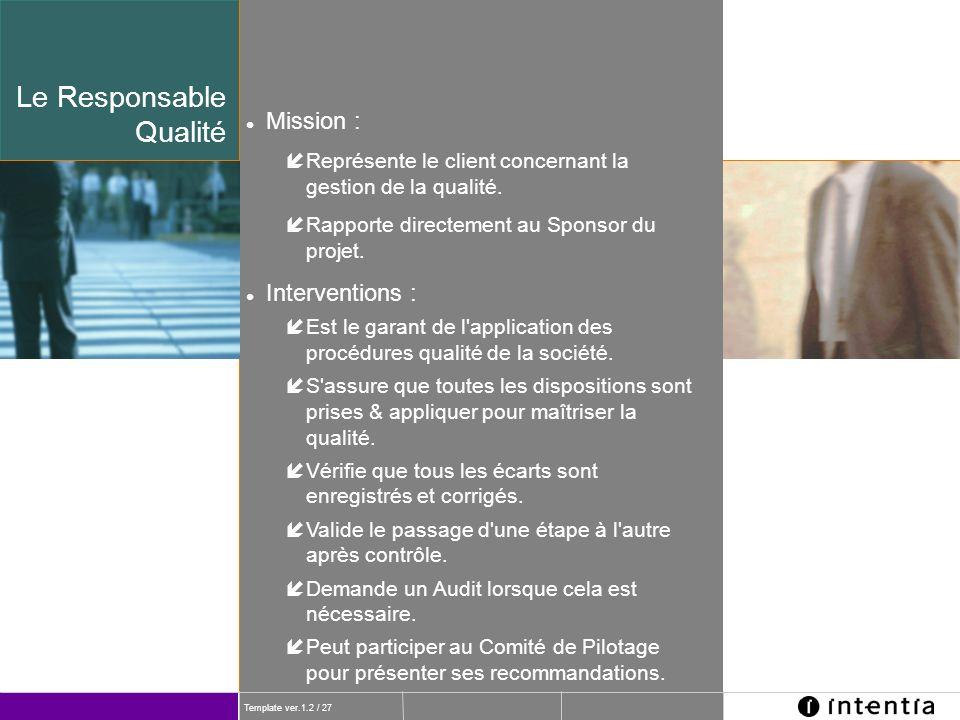 Template ver.1.2 / 27 l Mission : íReprésente le client concernant la gestion de la qualité. íRapporte directement au Sponsor du projet. l Interventio
