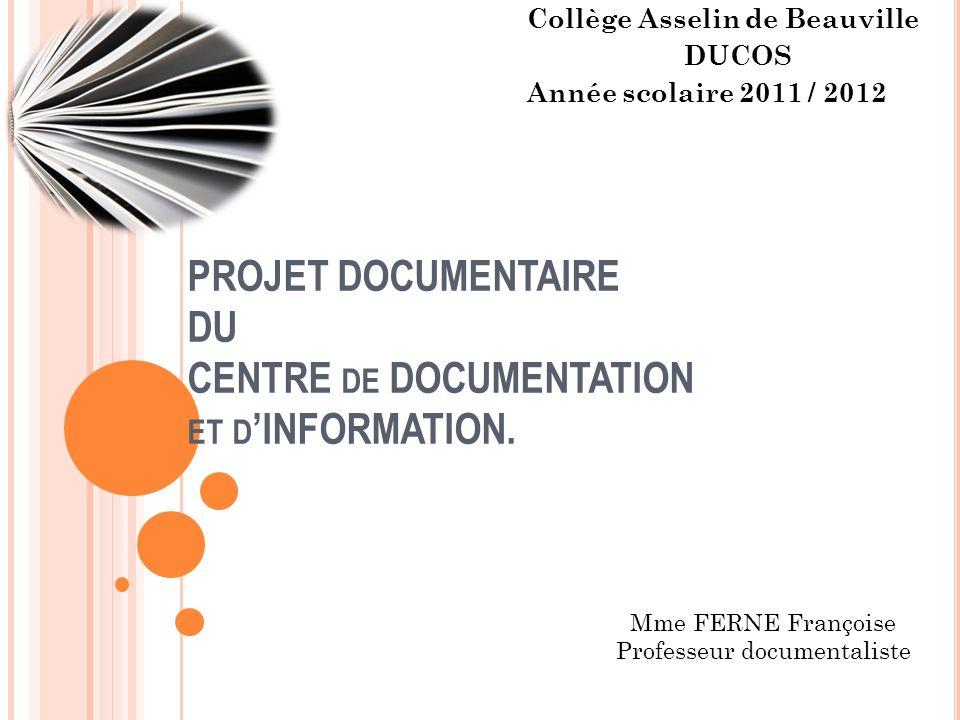 PROJET DOCUMENTAIRE DU CENTRE DE DOCUMENTATION ET D INFORMATION. Collège Asselin de Beauville DUCOS Année scolaire 2011 / 2012 Mme FERNE Françoise Pro