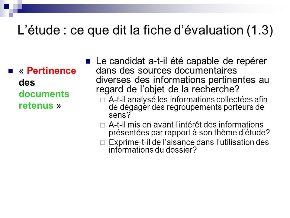 Létude : ce que dit la fiche dévaluation (1.3) « Pertinence des documents retenus » Le candidat a-t-il été capable de repérer dans des sources documen