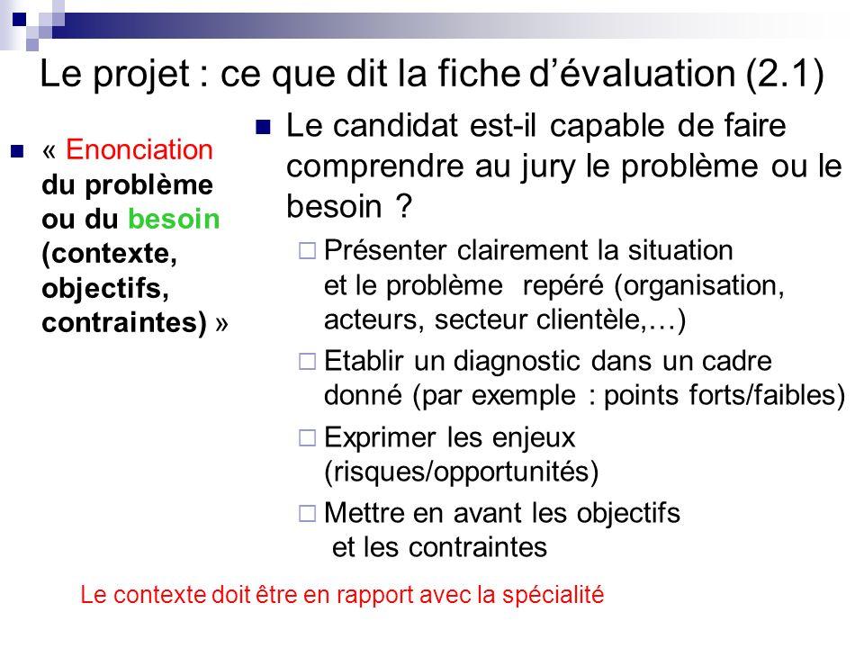 Le projet : ce que dit la fiche dévaluation (2.1) « Enonciation du problème ou du besoin (contexte, objectifs, contraintes) » Le candidat est-il capab