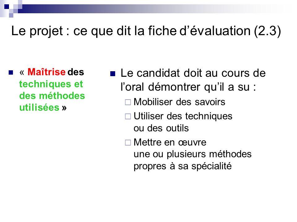 Le projet : ce que dit la fiche dévaluation (2.3) « Maîtrise des techniques et des méthodes utilisées » Le candidat doit au cours de loral démontrer q