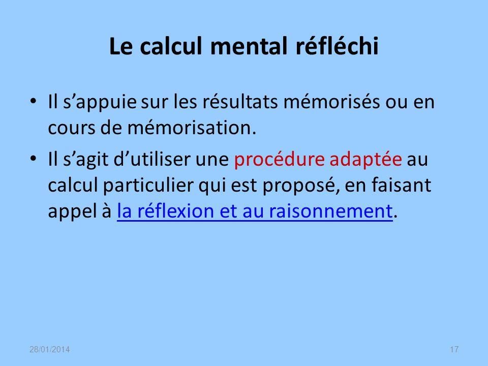 Le calcul mental réfléchi Il sappuie sur les résultats mémorisés ou en cours de mémorisation. Il sagit dutiliser une procédure adaptée au calcul parti