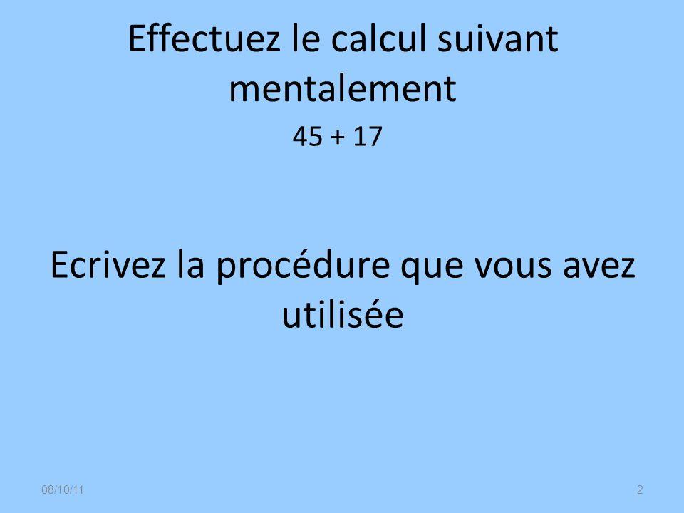 08/10/113 Lélève pose laddition en colonne dans sa tête= simulation mentale Décompositions canoniques 45+10+7=55+7 40+5+10+7= 50+12 Décompositions additives sappuyant sur le passage à une dizaine supérieure 45+5+12=50+12 45+15+2=60+2 2+43+17=2+60 Décomposition soustractive de lun des deux termes (passage par la dizaine supérieure) 45+20-3=65-3 Quelle procédure avez-vous utilisée ?