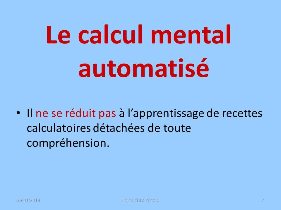 Le calcul mental automatisé 28/01/2014Le calcul à l'école7 Il ne se réduit pas à lapprentissage de recettes calculatoires détachées de toute compréhen