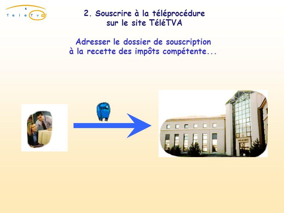 2. Souscrire à la téléprocédure sur le site TéléTVA Adresser le dossier de souscription à la recette des impôts compétente...