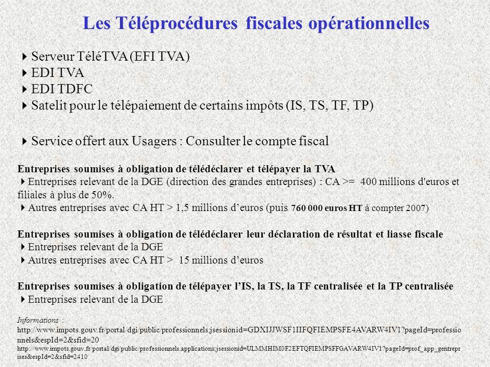 Autres exemples de téléprocédures professionnelles Déclarer TVA sur e-service http://www.pce.dgi.minefi.gouv.fr/ Le guichet unique des téléprocédures sociales sur internet http://www.net-entreprises.fr/ Les téléprocédures sociales par EDI (ex : DUE par EDI, DUCS,..) http://www.urssaf.fr/profil/experts/services/services_promotionnels/infos_pratiques_01.html Les téléprocédures sociales URSSAF sur internet http://www.urssaf.fr/profil/employeurs/services/declarer_et_payer/acces_direct_01.html Déclaration d échanges de biens entre États membres de la Communauté européenne http://www.finances.gouv.fr/formulaires/douanes/deb/ Téléacte (SPDEC) pour les notaires http://www.impots.gouv.fr/portal/dgi/public/professionnels.applications;jsessionid=C3EMCK5NCC10HQFIEMRCFFWAVARXAIV1?pageId= prof_app_notaires&espId=2&sfid=2440 http://foncier.dgi.minefi.gouv.fr/documents/anonymes/presentation_SPDC.htm Téléc@rtegrise pour les entreprises http://www.interieur.gouv.fr/sections/a_votre_service/vos_demarches/vehicules/telecartegrise_entreprises/telecartegrise-entreprise/view https://www.administration24h24.gouv.fr/index.php?id=3&espace=3