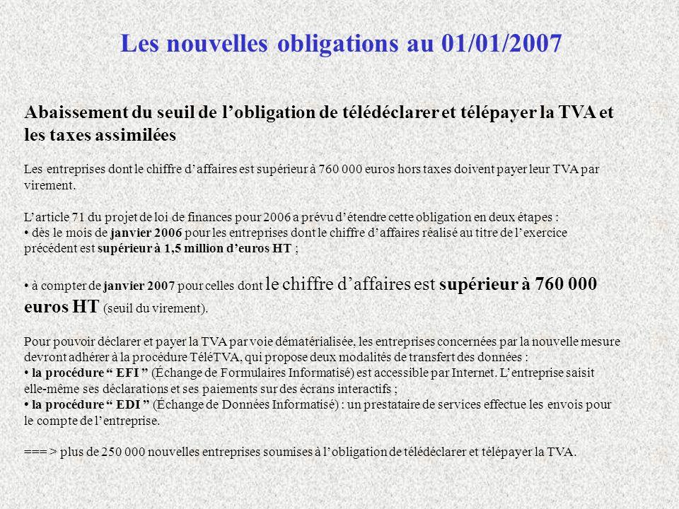 Les nouvelles obligations au 01/01/2007 Abaissement du seuil de lobligation de télédéclarer et télépayer la TVA et les taxes assimilées Les entreprise